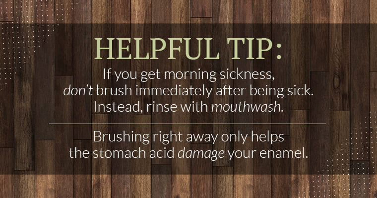 Helpful tip: If you get morning sickness, don't brush immediately after being sick. Instead, rinse with mouthwash. Brushing right away only help stomach acid damage your enamel.