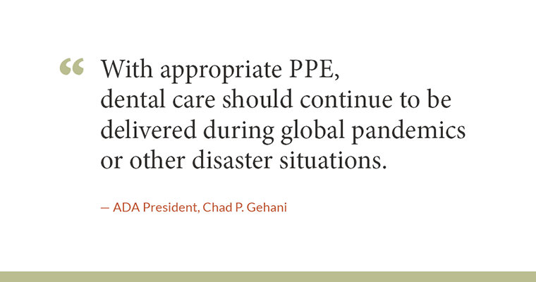 """""""With appropriate PPE, dental care should continue to be delivered during global pandemics or other disaster situations."""" - ADA President, Chad P. Gehani"""